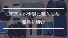 【随時更新】管理人が実際に購入したアイテムを紹介!